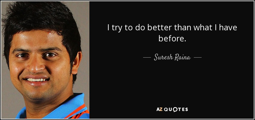 I try to do better than what I have before. - Suresh Raina