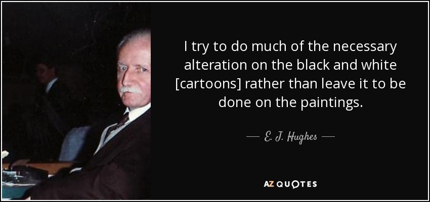 I try to do much of the necessary alteration on the black and white [cartoons] rather than leave it to be done on the paintings. - E. J. Hughes