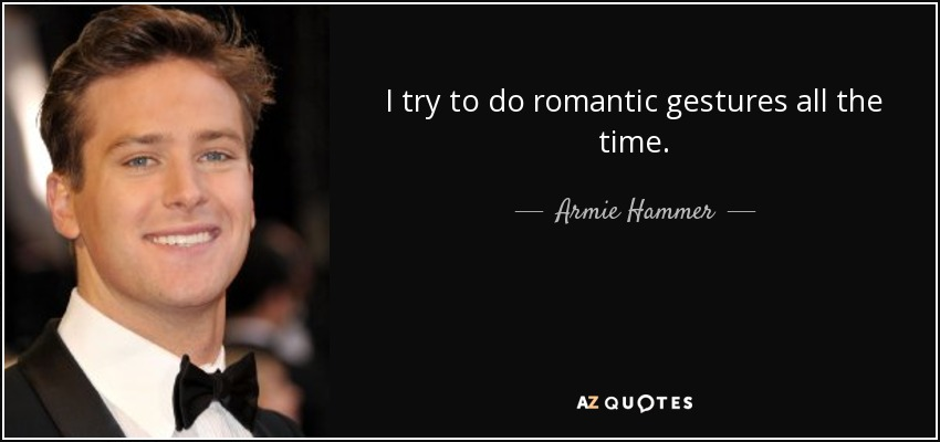 I try to do romantic gestures all the time. - Armie Hammer