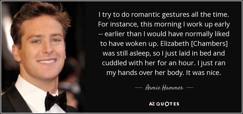 I try to do romantic gestures all the time. For instance, this morning I work up early -- earlier than I would have normally liked to have woken up. Elizabeth [Chambers] was still asleep, so I just laid in bed and cuddled with her for an hour. I just ran my hands over her body. It was nice. - Armie Hammer