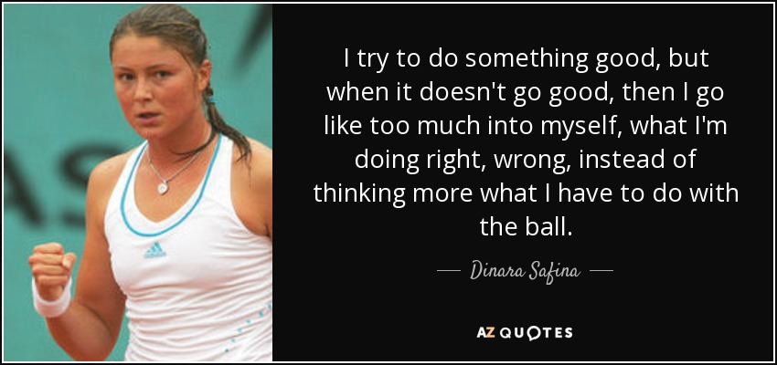 I try to do something good, but when it doesn't go good, then I go like too much into myself, what I'm doing right, wrong, instead of thinking more what I have to do with the ball. - Dinara Safina