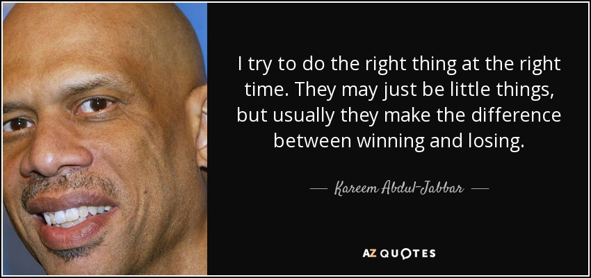 I try to do the right thing at the right time. They may just be little things, but usually they make the difference between winning and losing. - Kareem Abdul-Jabbar