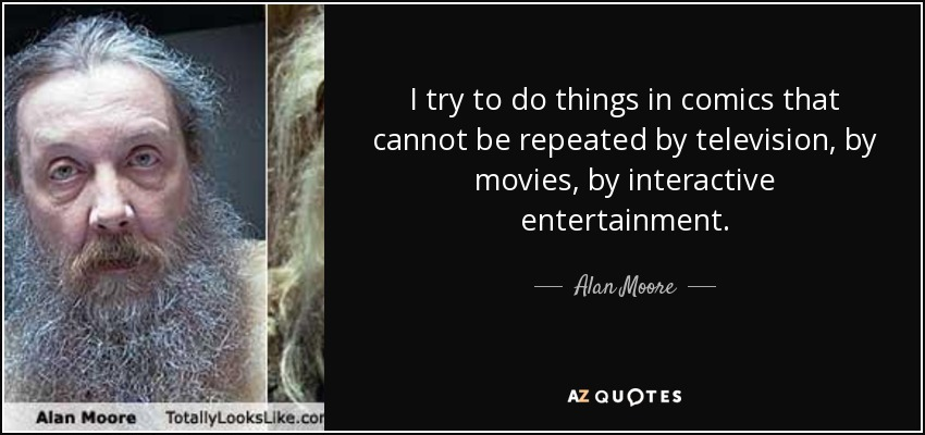 I try to do things in comics that cannot be repeated by television, by movies, by interactive entertainment. - Alan Moore
