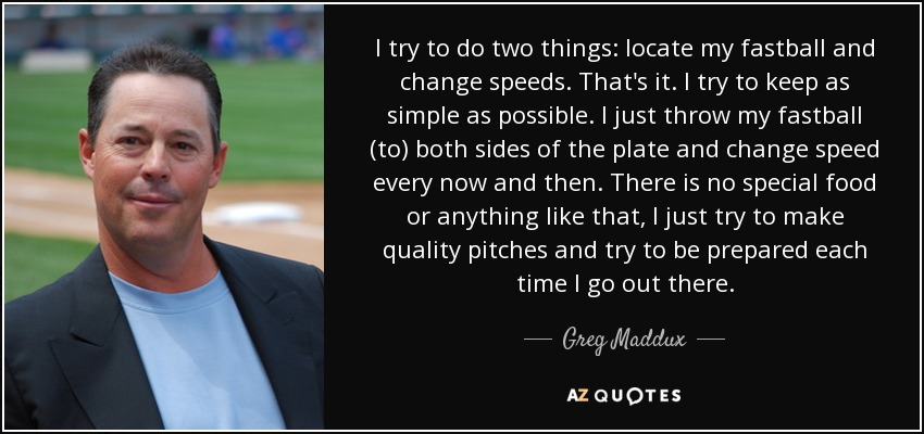 I try to do two things: locate my fastball and change speeds. That's it. I try to keep as simple as possible. I just throw my fastball (to) both sides of the plate and change speed every now and then. There is no special food or anything like that, I just try to make quality pitches and try to be prepared each time I go out there. - Greg Maddux