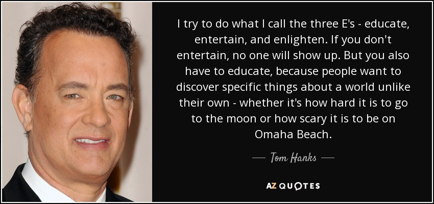 I try to do what I call the three E's - educate, entertain, and enlighten. If you don't entertain, no one will show up. But you also have to educate, because people want to discover specific things about a world unlike their own - whether it's how hard it is to go to the moon or how scary it is to be on Omaha Beach. - Tom Hanks