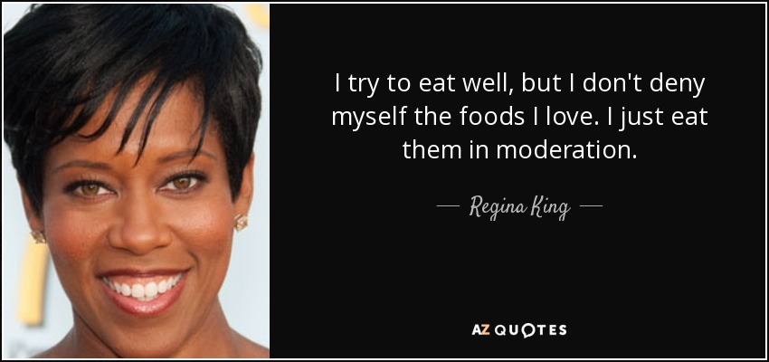 I try to eat well, but I don't deny myself the foods I love. I just eat them in moderation. - Regina King