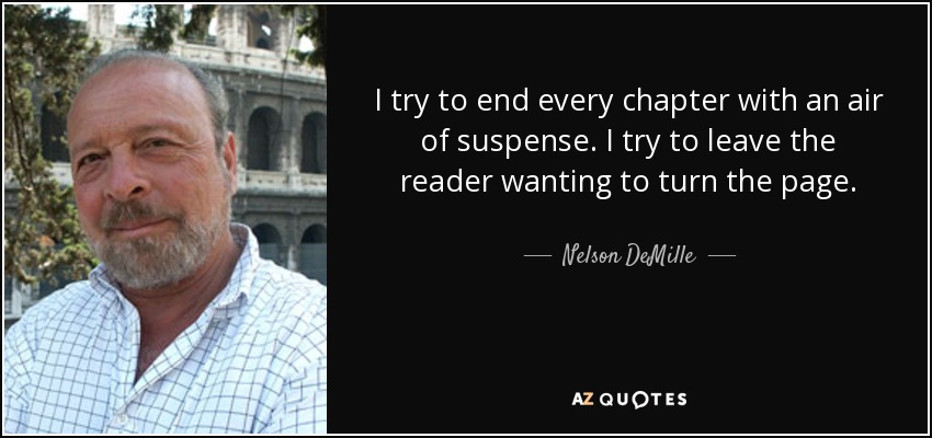 I try to end every chapter with an air of suspense. I try to leave the reader wanting to turn the page. - Nelson DeMille