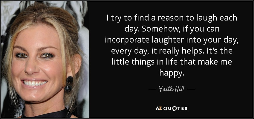 I try to find a reason to laugh each day. Somehow, if you can incorporate laughter into your day, every day, it really helps. It's the little things in life that make me happy. - Faith Hill
