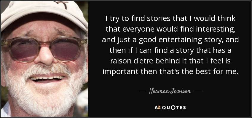 I try to find stories that I would think that everyone would find interesting, and just a good entertaining story, and then if I can find a story that has a raison d'etre behind it that I feel is important then that's the best for me. - Norman Jewison