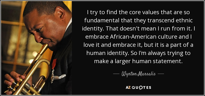 I try to find the core values that are so fundamental that they transcend ethnic identity. That doesn't mean I run from it. I embrace African-American culture and I love it and embrace it, but it is a part of a human identity. So I'm always trying to make a larger human statement. - Wynton Marsalis