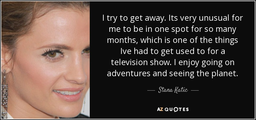 I try to get away. Its very unusual for me to be in one spot for so many months, which is one of the things Ive had to get used to for a television show. I enjoy going on adventures and seeing the planet. - Stana Katic