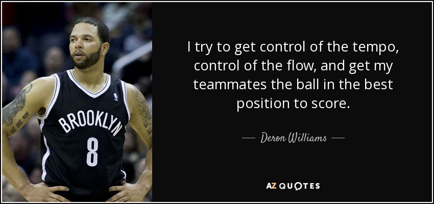 I try to get control of the tempo, control of the flow, and get my teammates the ball in the best position to score. - Deron Williams