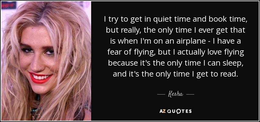 I try to get in quiet time and book time, but really, the only time I ever get that is when I'm on an airplane - I have a fear of flying, but I actually love flying because it's the only time I can sleep, and it's the only time I get to read. - Kesha