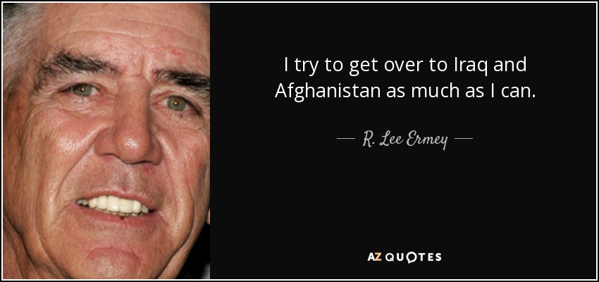 I try to get over to Iraq and Afghanistan as much as I can. - R. Lee Ermey