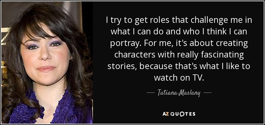 I try to get roles that challenge me in what I can do and who I think I can portray. For me, it's about creating characters with really fascinating stories, because that's what I like to watch on TV. - Tatiana Maslany