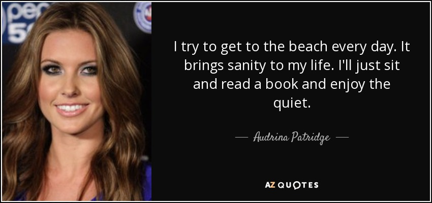 I try to get to the beach every day. It brings sanity to my life. I'll just sit and read a book and enjoy the quiet. - Audrina Patridge