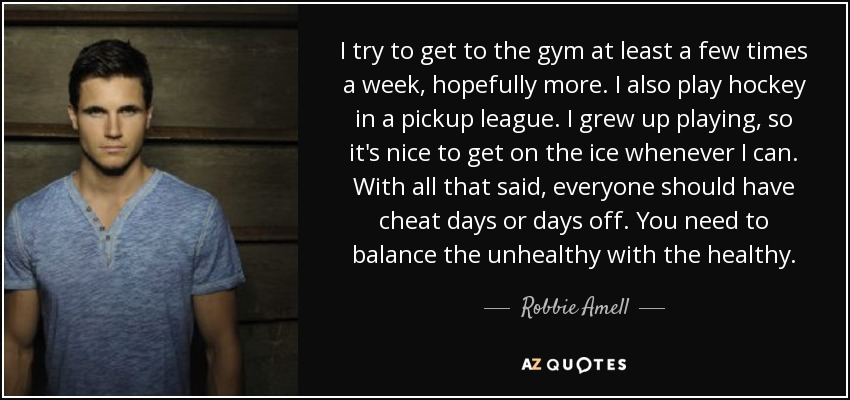 I try to get to the gym at least a few times a week, hopefully more. I also play hockey in a pickup league. I grew up playing, so it's nice to get on the ice whenever I can. With all that said, everyone should have cheat days or days off. You need to balance the unhealthy with the healthy. - Robbie Amell