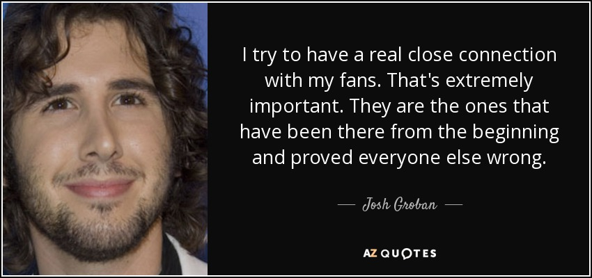 I try to have a real close connection with my fans. That's extremely important. They are the ones that have been there from the beginning and proved everyone else wrong. - Josh Groban