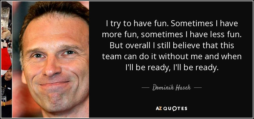 I try to have fun. Sometimes I have more fun, sometimes I have less fun. But overall I still believe that this team can do it without me and when I'll be ready, I'll be ready. - Dominik Hasek