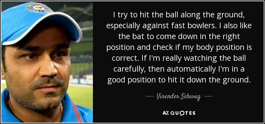 I try to hit the ball along the ground, especially against fast bowlers. I also like the bat to come down in the right position and check if my body position is correct. If I'm really watching the ball carefully, then automatically I'm in a good position to hit it down the ground. - Virender Sehwag