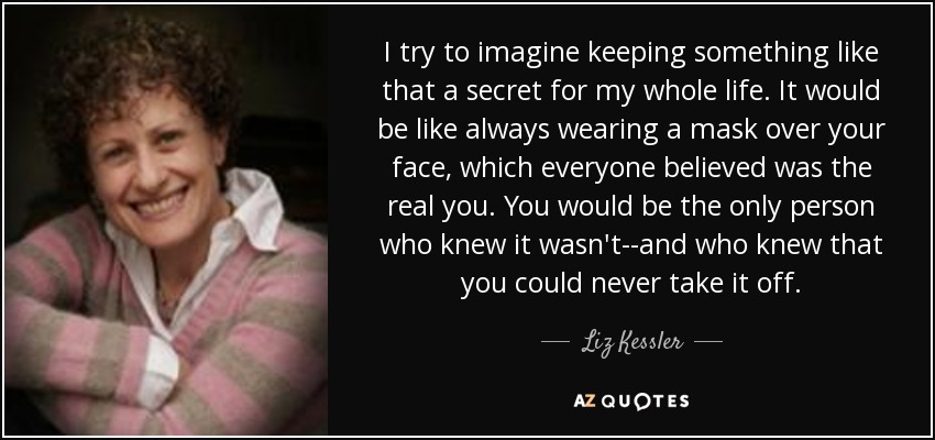 I try to imagine keeping something like that a secret for my whole life. It would be like always wearing a mask over your face, which everyone believed was the real you. You would be the only person who knew it wasn't--and who knew that you could never take it off. - Liz Kessler