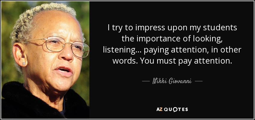 I try to impress upon my students the importance of looking, listening... paying attention, in other words. You must pay attention. - Nikki Giovanni