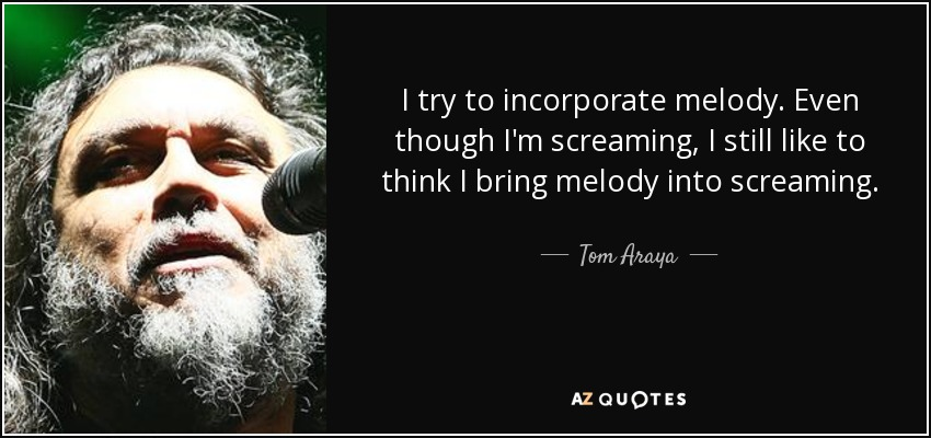 I try to incorporate melody. Even though I'm screaming, I still like to think I bring melody into screaming. - Tom Araya