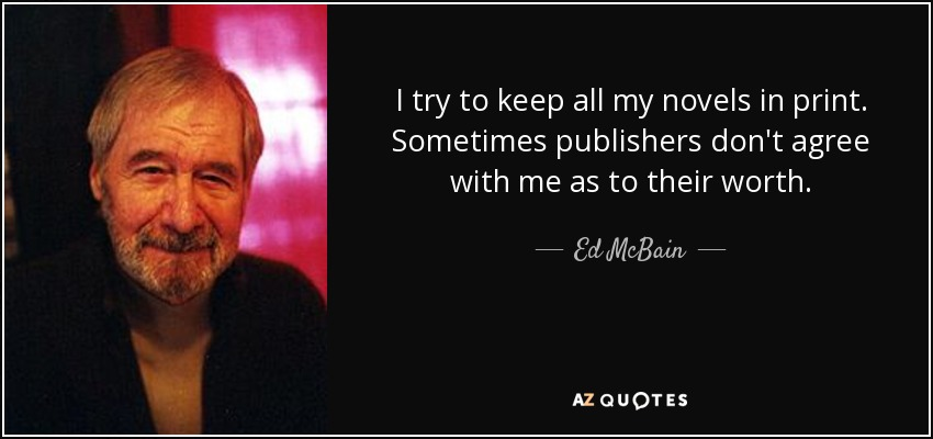 I try to keep all my novels in print. Sometimes publishers don't agree with me as to their worth. - Ed McBain