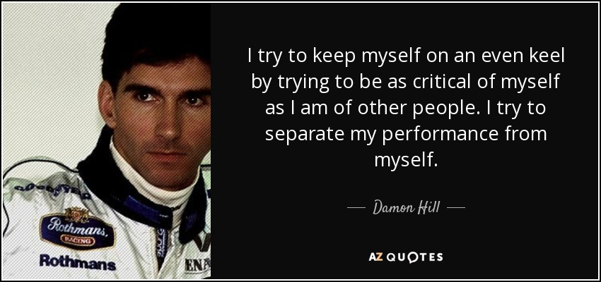 I try to keep myself on an even keel by trying to be as critical of myself as I am of other people. I try to separate my performance from myself. - Damon Hill