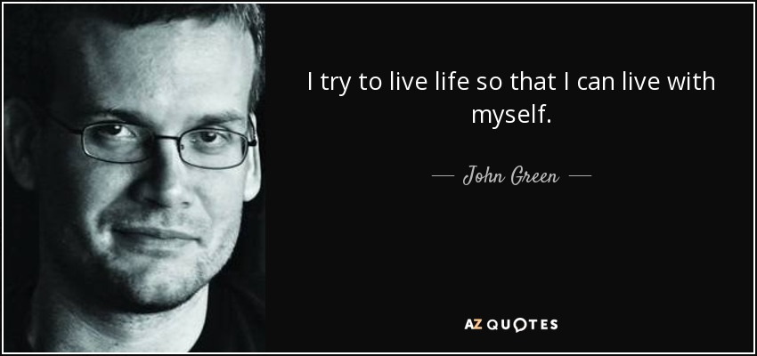 I try to live life so that I can live with myself. - John Green