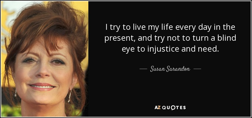 I try to live my life every day in the present, and try not to turn a blind eye to injustice and need. - Susan Sarandon