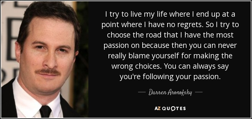 I try to live my life where I end up at a point where I have no regrets. So I try to choose the road that I have the most passion on because then you can never really blame yourself for making the wrong choices. You can always say you're following your passion. - Darren Aronofsky