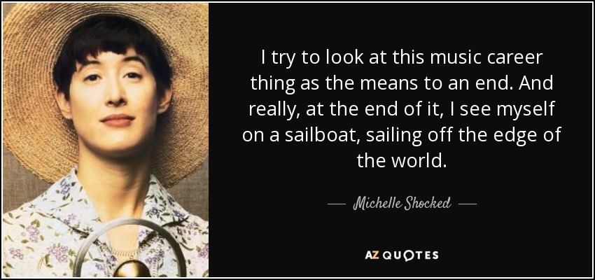 I try to look at this music career thing as the means to an end. And really, at the end of it, I see myself on a sailboat, sailing off the edge of the world. - Michelle Shocked