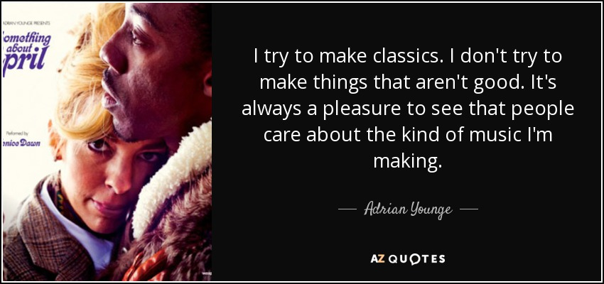 I try to make classics. I don't try to make things that aren't good. It's always a pleasure to see that people care about the kind of music I'm making. - Adrian Younge