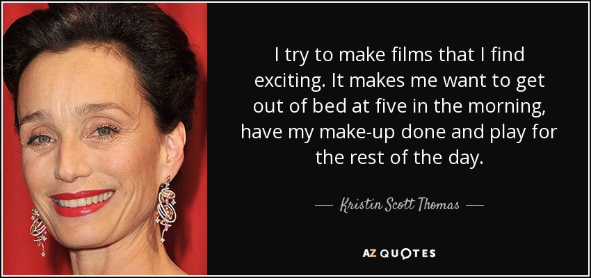 I try to make films that I find exciting. It makes me want to get out of bed at five in the morning, have my make-up done and play for the rest of the day. - Kristin Scott Thomas