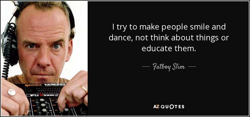 I try to make people smile and dance, not think about things or educate them. - Fatboy Slim