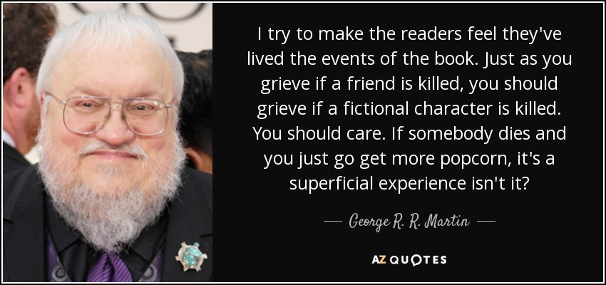 I try to make the readers feel they've lived the events of the book. Just as you grieve if a friend is killed, you should grieve if a fictional character is killed. You should care. If somebody dies and you just go get more popcorn, it's a superficial experience isn't it? - George R. R. Martin
