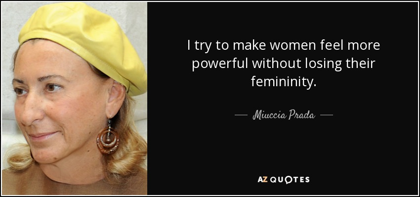 I try to make women feel more powerful without losing their femininity. - Miuccia Prada