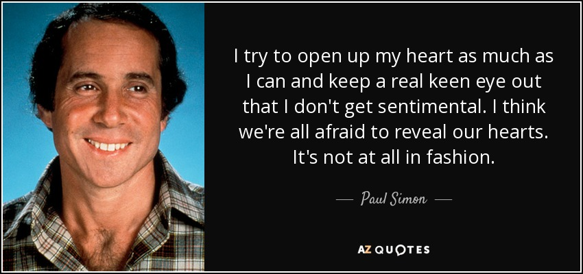 I try to open up my heart as much as I can and keep a real keen eye out that I don't get sentimental. I think we're all afraid to reveal our hearts. It's not at all in fashion. - Paul Simon