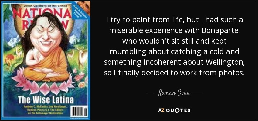 I try to paint from life, but I had such a miserable experience with Bonaparte, who wouldn't sit still and kept mumbling about catching a cold and something incoherent about Wellington , so I finally decided to work from photos. - Roman Genn