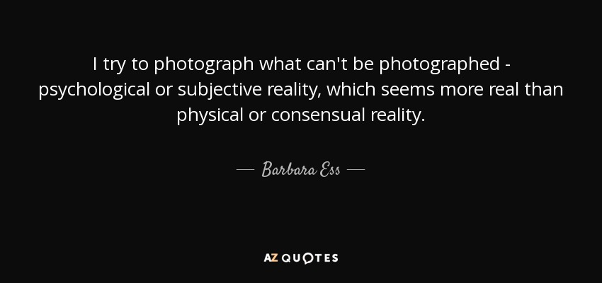 I try to photograph what can't be photographed - psychological or subjective reality, which seems more real than physical or consensual reality. - Barbara Ess