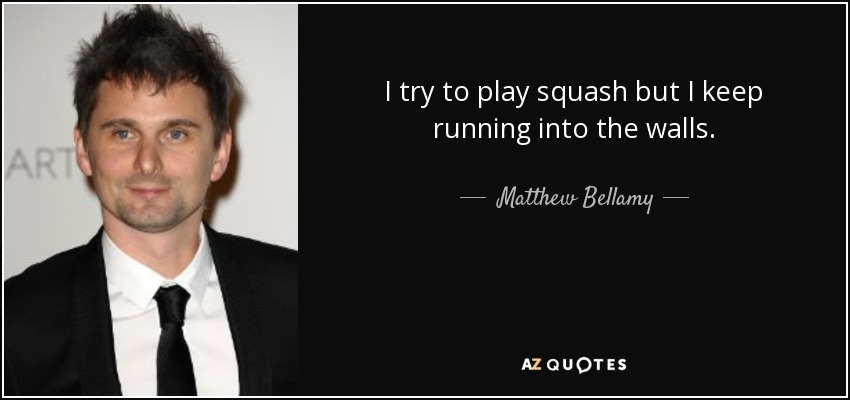 I try to play squash but I keep running into the walls. - Matthew Bellamy