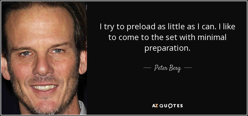 I try to preload as little as I can. I like to come to the set with minimal preparation. - Peter Berg