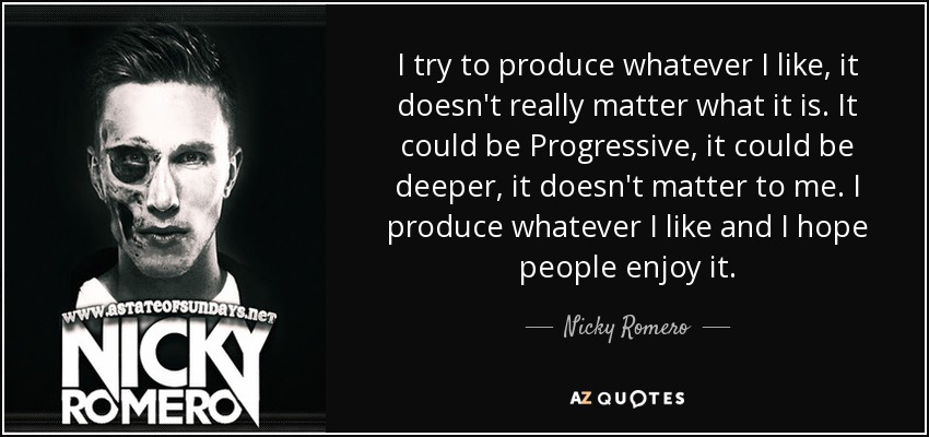 I try to produce whatever I like, it doesn't really matter what it is. It could be Progressive, it could be deeper, it doesn't matter to me. I produce whatever I like and I hope people enjoy it. - Nicky Romero