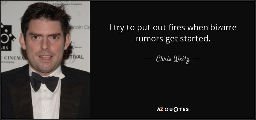 I try to put out fires when bizarre rumors get started. - Chris Weitz