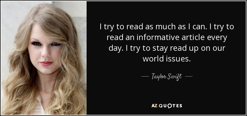 I try to read as much as I can. I try to read an informative article every day. I try to stay read up on our world issues. - Taylor Swift