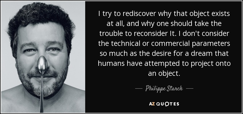 I try to rediscover why that object exists at all, and why one should take the trouble to reconsider It. I don't consider the technical or commercial parameters so much as the desire for a dream that humans have attempted to project onto an object. - Philippe Starck