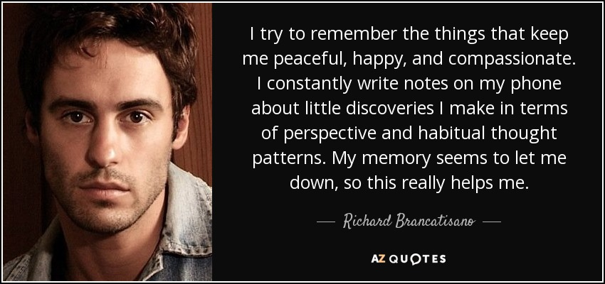 I try to remember the things that keep me peaceful, happy, and compassionate. I constantly write notes on my phone about little discoveries I make in terms of perspective and habitual thought patterns. My memory seems to let me down, so this really helps me. - Richard Brancatisano