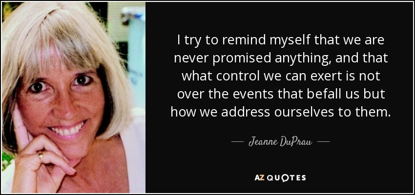 I try to remind myself that we are never promised anything, and that what control we can exert is not over the events that befall us but how we address ourselves to them. - Jeanne DuPrau