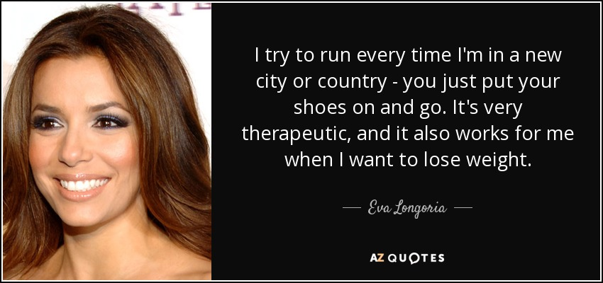 I try to run every time I'm in a new city or country - you just put your shoes on and go. It's very therapeutic, and it also works for me when I want to lose weight. - Eva Longoria